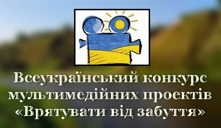ХІV Всеукраїнський конкурс мультимедійних проєктів «Врятувати від забуття»
